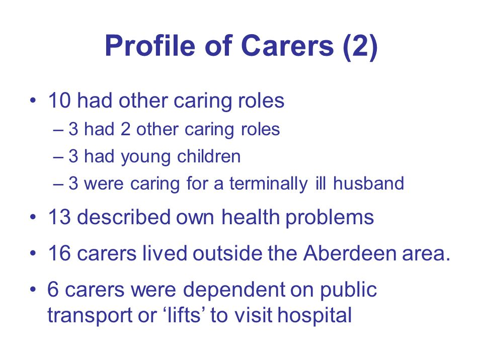 Profile of Carers (2) 10 had other caring roles –3 had 2 other caring roles –3 had young children –3 were caring for a terminally ill husband 13 described own health problems 16 carers lived outside the Aberdeen area.