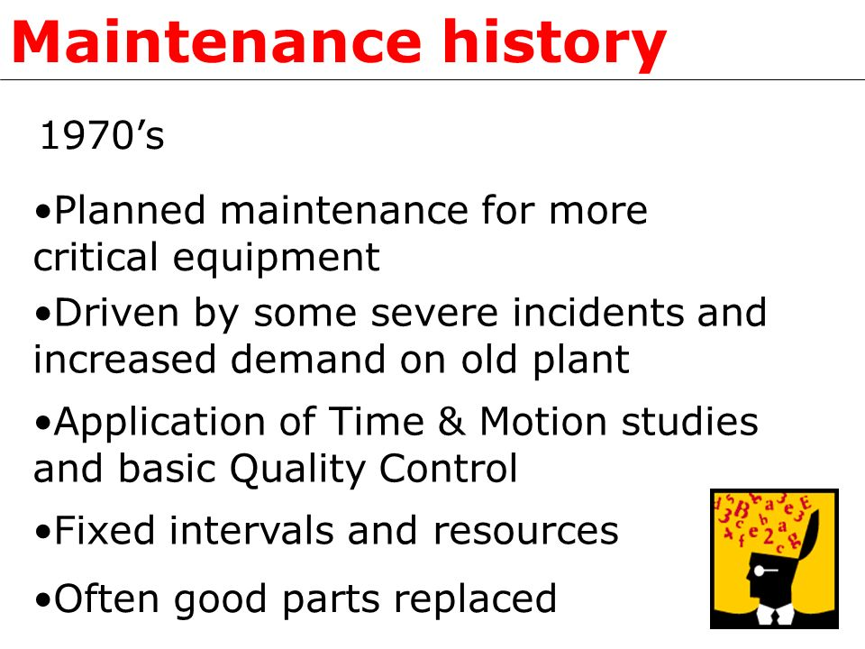 1970s Driven by some severe incidents and increased demand on old plant Application of Time & Motion studies and basic Quality Control Fixed intervals and resources Often good parts replaced Maintenance history Planned maintenance for more critical equipment