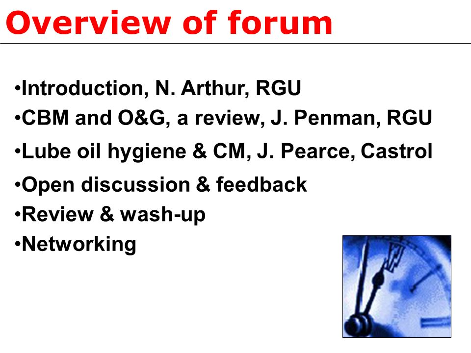 Overview of forum CBM and O&G, a review, J. Penman, RGU Lube oil hygiene & CM, J. Pearce, Castrol Open discussion & feedback Review & wash-up Introduc