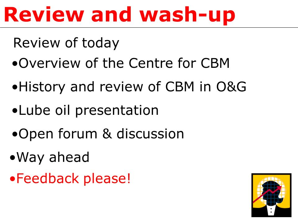Review and wash-up Review of today Overview of the Centre for CBM History and review of CBM in O&G Open forum & discussion Lube oil presentation Way a