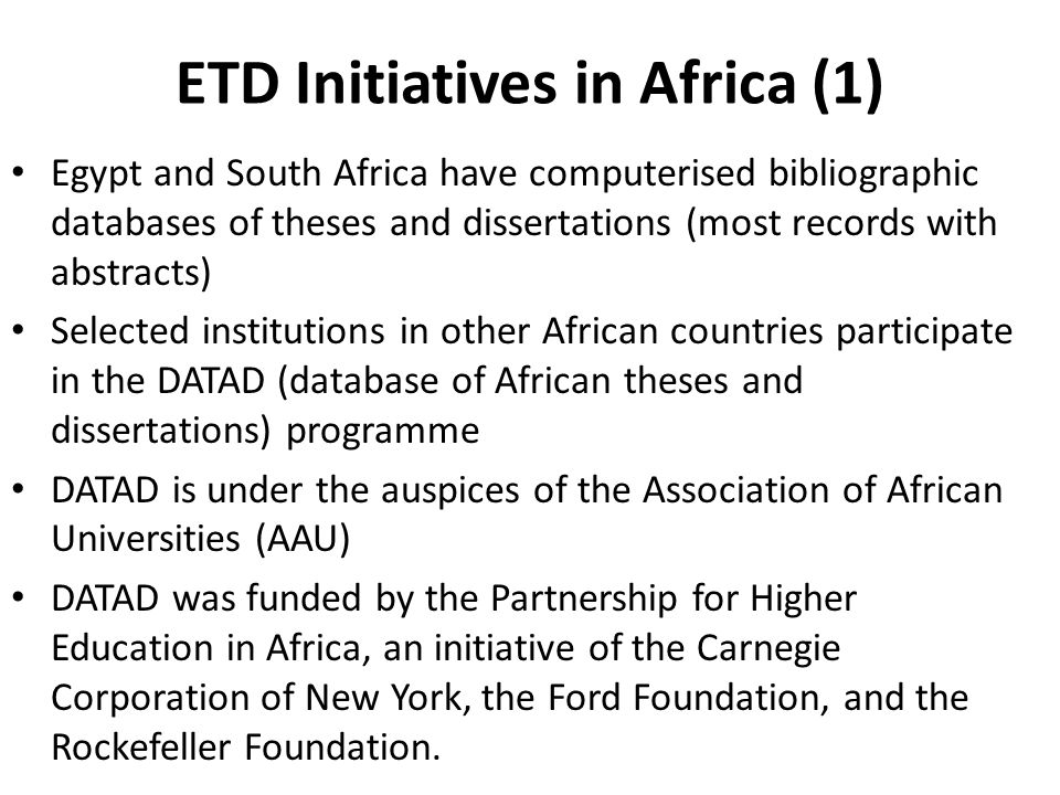 ETD Initiatives in Africa (1) Egypt and South Africa have computerised bibliographic databases of theses and dissertations (most records with abstracts) Selected institutions in other African countries participate in the DATAD (database of African theses and dissertations) programme DATAD is under the auspices of the Association of African Universities (AAU) DATAD was funded by the Partnership for Higher Education in Africa, an initiative of the Carnegie Corporation of New York, the Ford Foundation, and the Rockefeller Foundation.