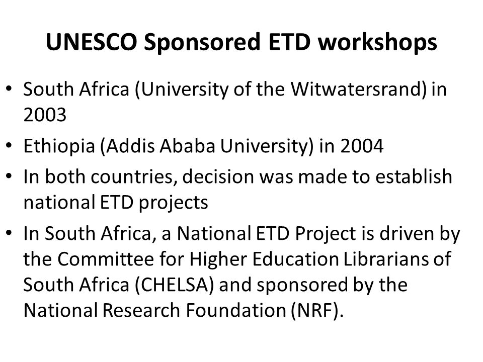 UNESCO Sponsored ETD workshops South Africa (University of the Witwatersrand) in 2003 Ethiopia (Addis Ababa University) in 2004 In both countries, decision was made to establish national ETD projects In South Africa, a National ETD Project is driven by the Committee for Higher Education Librarians of South Africa (CHELSA) and sponsored by the National Research Foundation (NRF).