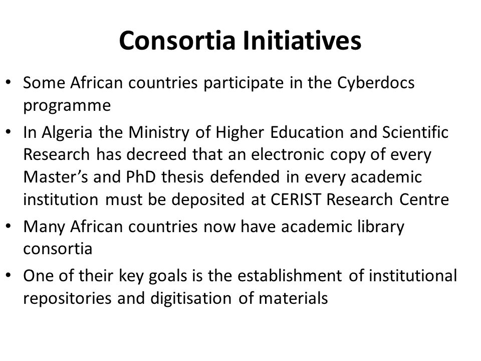 Consortia Initiatives Some African countries participate in the Cyberdocs programme In Algeria the Ministry of Higher Education and Scientific Research has decreed that an electronic copy of every Masters and PhD thesis defended in every academic institution must be deposited at CERIST Research Centre Many African countries now have academic library consortia One of their key goals is the establishment of institutional repositories and digitisation of materials