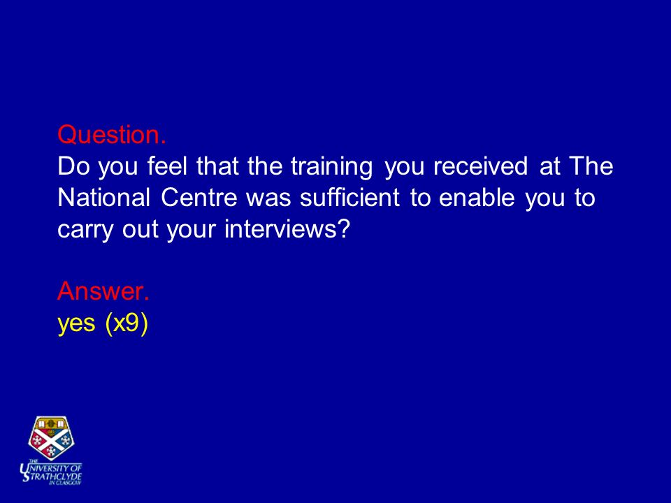 Question. Do you feel that the training you received at The National Centre was sufficient to enable you to carry out your interviews? Answer. yes (x9