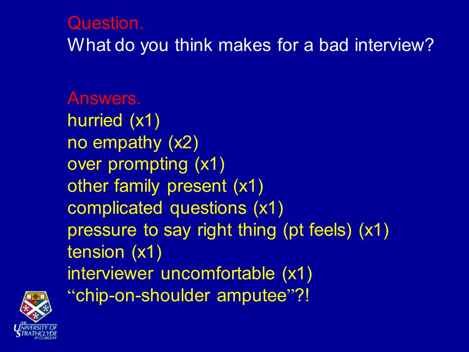 Question. What do you think makes for a bad interview? Answers. hurried (x1) no empathy (x2) over prompting (x1) other family present (x1) complicated