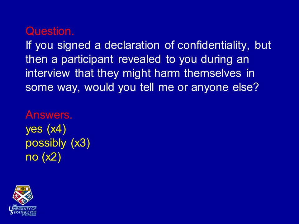 Question. If you signed a declaration of confidentiality, but then a participant revealed to you during an interview that they might harm themselves i