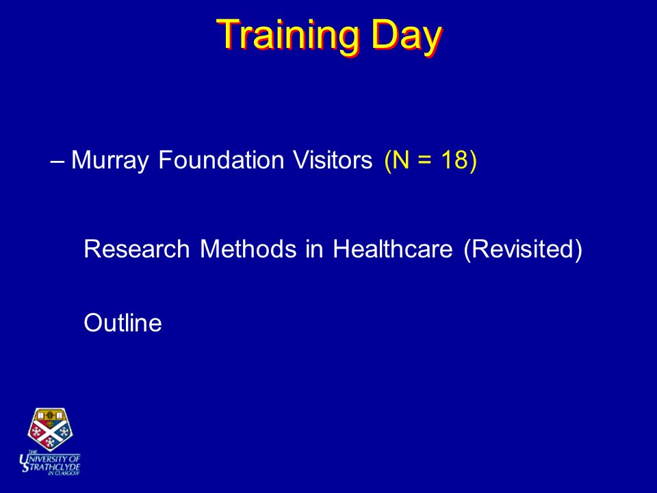 Training Day –Murray Foundation Visitors (N = 18) Research Methods in Healthcare (Revisited) Outline