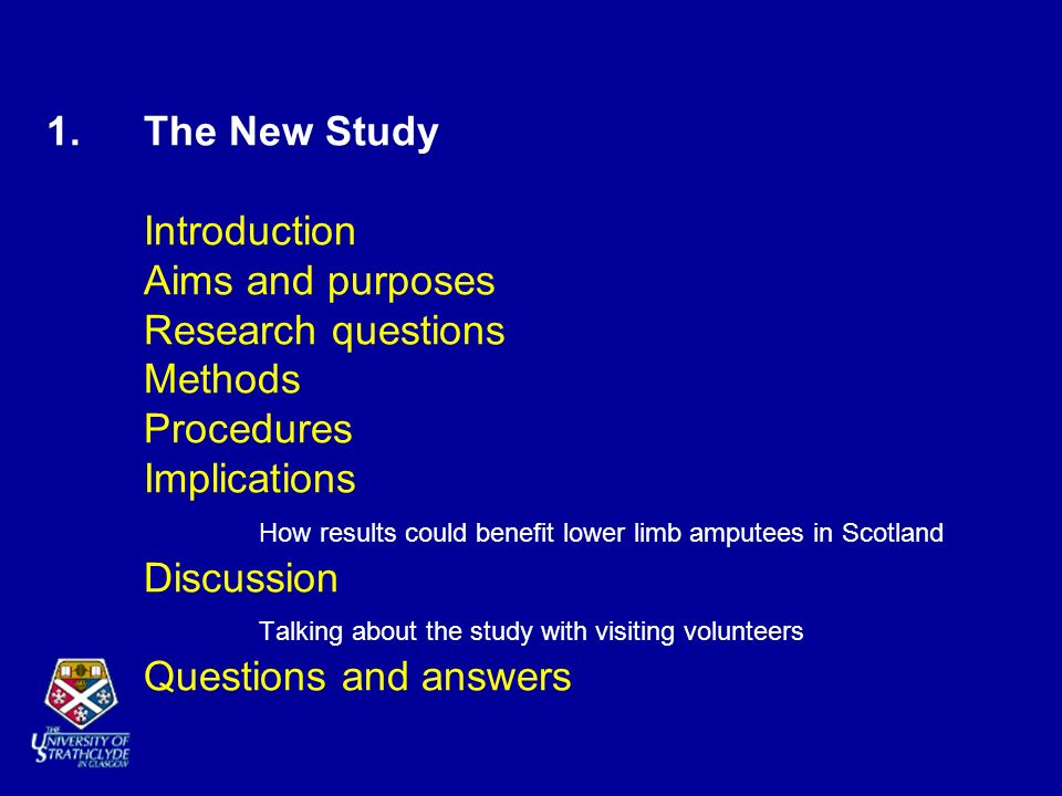 1. The New Study Introduction Aims and purposes Research questions Methods Procedures Implications How results could benefit lower limb amputees in Sc