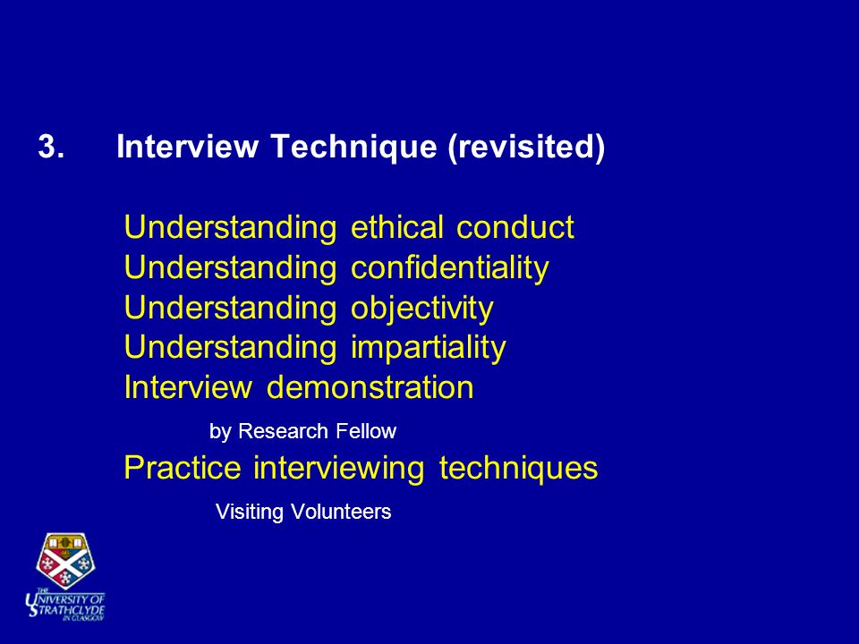 3. Interview Technique (revisited) Understanding ethical conduct Understanding confidentiality Understanding objectivity Understanding impartiality In