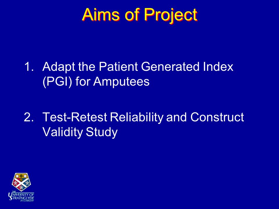 1.Adapt the Patient Generated Index (PGI) for Amputees 2.Test-Retest Reliability and Construct Validity Study Aims of Project