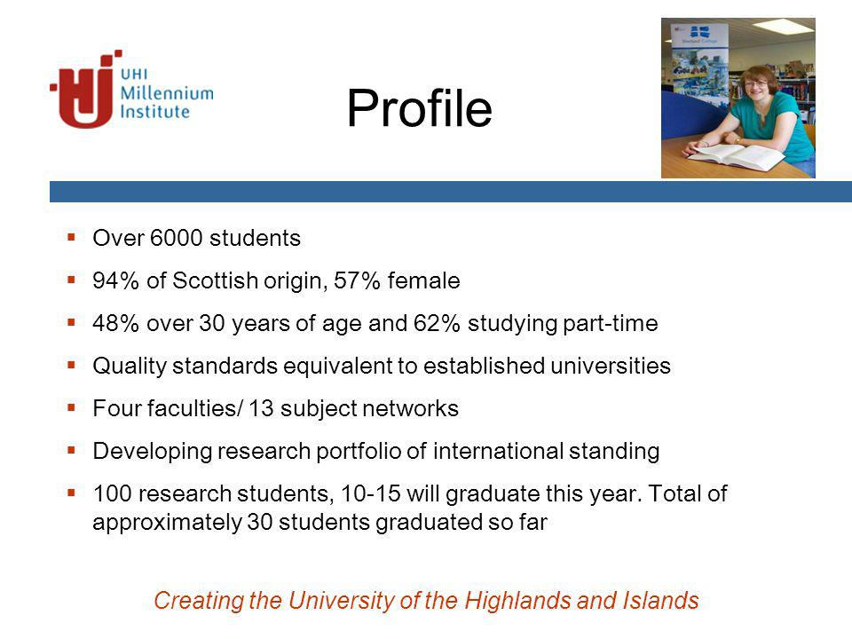 Profile Over 6000 students 94% of Scottish origin, 57% female 48% over 30 years of age and 62% studying part-time Quality standards equivalent to established universities Four faculties/ 13 subject networks Developing research portfolio of international standing 100 research students, 10-15 will graduate this year.