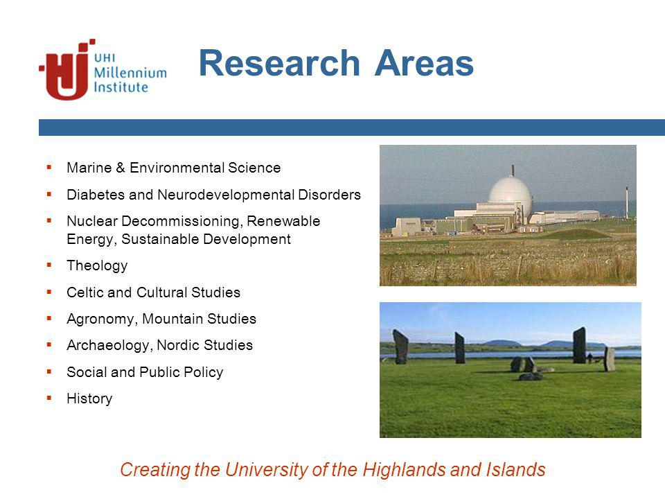 Research Areas Marine & Environmental Science Diabetes and Neurodevelopmental Disorders Nuclear Decommissioning, Renewable Energy, Sustainable Development Theology Celtic and Cultural Studies Agronomy, Mountain Studies Archaeology, Nordic Studies Social and Public Policy History Creating the University of the Highlands and Islands