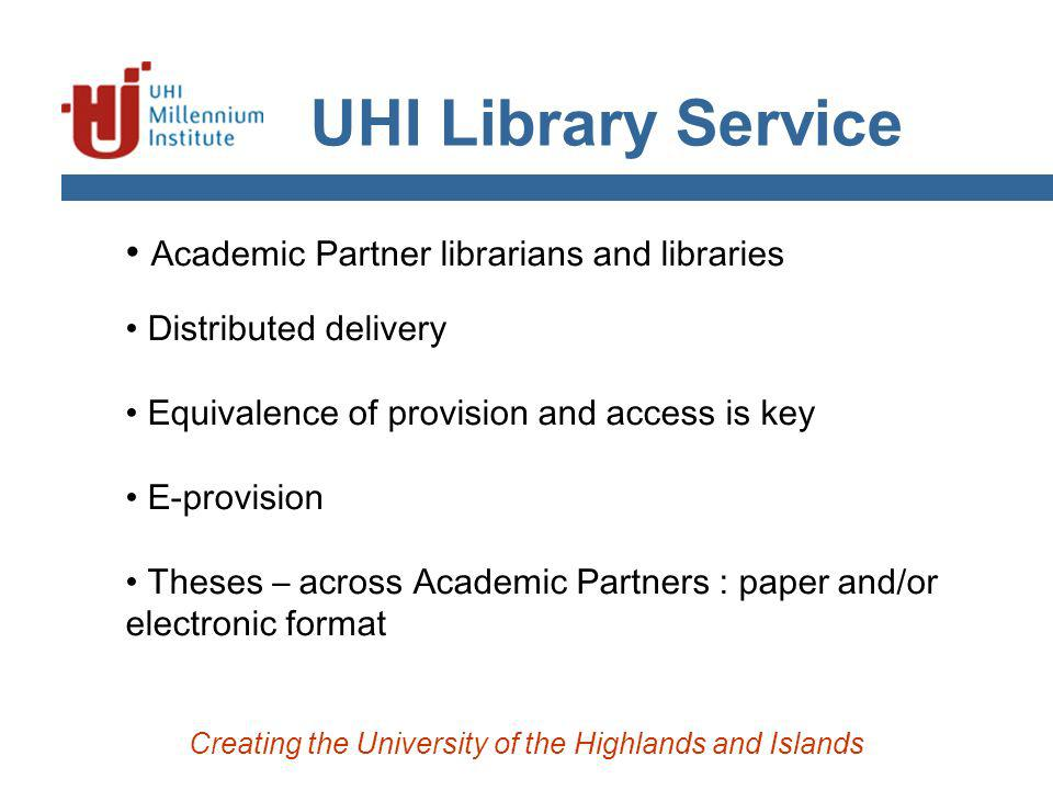 UHI Library Service Creating the University of the Highlands and Islands Academic Partner librarians and libraries Distributed delivery Equivalence of provision and access is key E-provision Theses – across Academic Partners : paper and/or electronic format