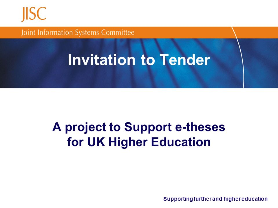 Supporting further and higher education Summary Proposals are invited to undertake a test- bed implementation project to deliver an infrastructure to support the deposit, access and use of research theses for the UK Higher Education (HE) sector Duration: 16 to 18 months Funding: Maximum of £200,000 (inc vat) Submission date: 3 rd November (12.00 noon)