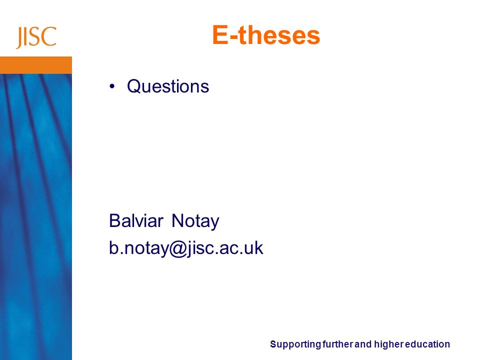 Supporting further and higher education E-theses Questions Balviar Notay b.notay@jisc.ac.uk