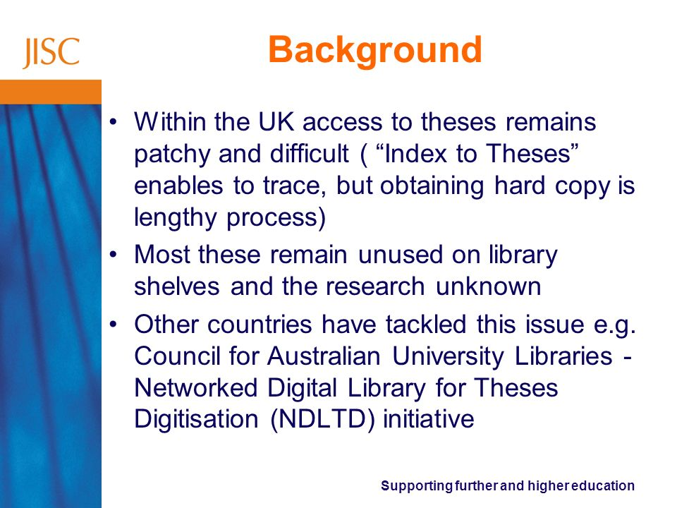 Supporting further and higher education Background Within the UK access to theses remains patchy and difficult ( Index to Theses enables to trace, but obtaining hard copy is lengthy process) Most these remain unused on library shelves and the research unknown Other countries have tackled this issue e.g.