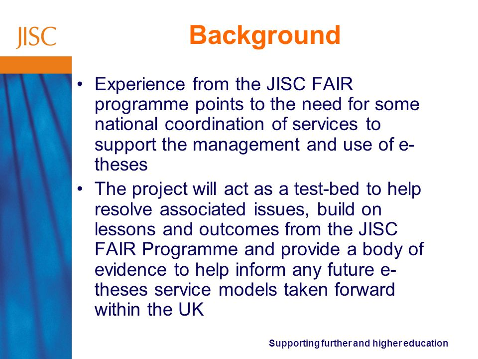Supporting further and higher education Background Experience from the JISC FAIR programme points to the need for some national coordination of services to support the management and use of e- theses The project will act as a test-bed to help resolve associated issues, build on lessons and outcomes from the JISC FAIR Programme and provide a body of evidence to help inform any future e- theses service models taken forward within the UK