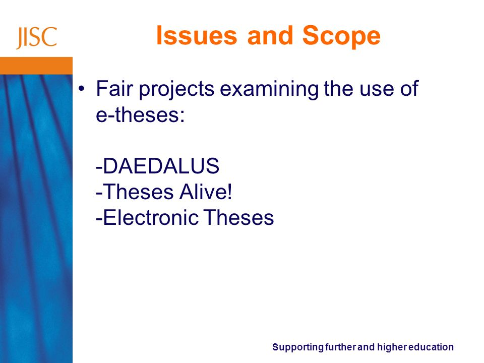 Supporting further and higher education Issues and Scope Fair projects examining the use of e-theses: -DAEDALUS -Theses Alive.