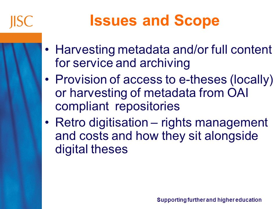 Supporting further and higher education Issues and Scope Harvesting metadata and/or full content for service and archiving Provision of access to e-theses (locally) or harvesting of metadata from OAI compliant repositories Retro digitisation – rights management and costs and how they sit alongside digital theses
