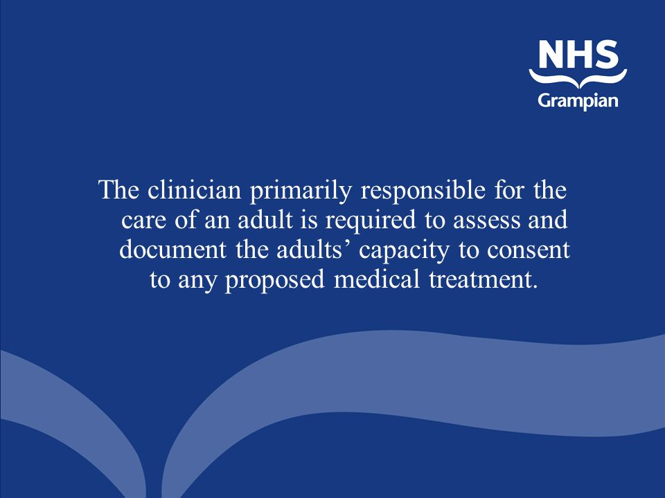 The clinician primarily responsible for the care of an adult is required to assess and document the adults capacity to consent to any proposed medical treatment.