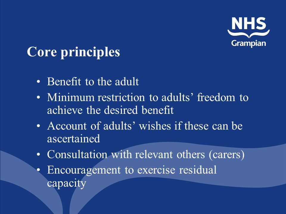 Core principles Benefit to the adult Minimum restriction to adults freedom to achieve the desired benefit Account of adults wishes if these can be ascertained Consultation with relevant others (carers) Encouragement to exercise residual capacity
