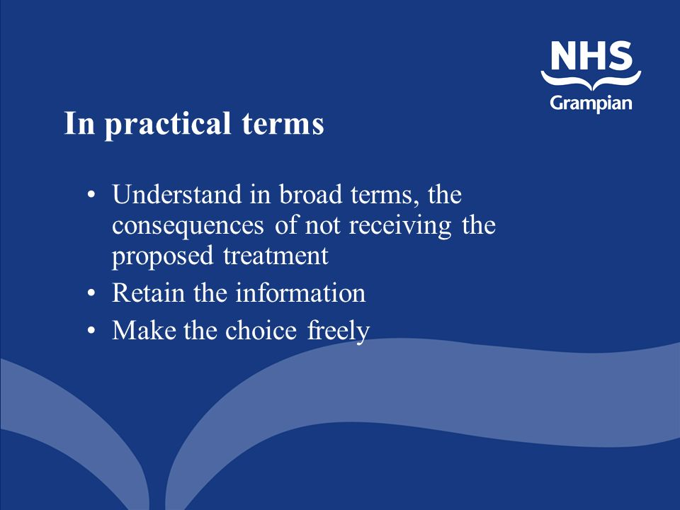 In practical terms Understand in broad terms, the consequences of not receiving the proposed treatment Retain the information Make the choice freely