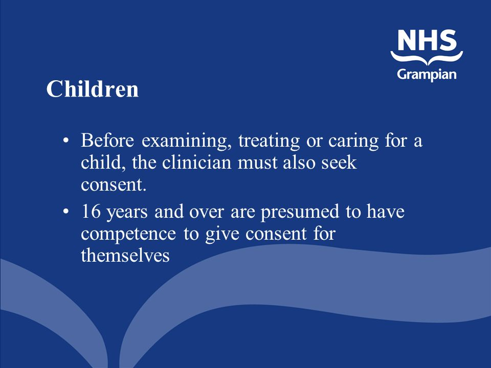 Children Before examining, treating or caring for a child, the clinician must also seek consent.