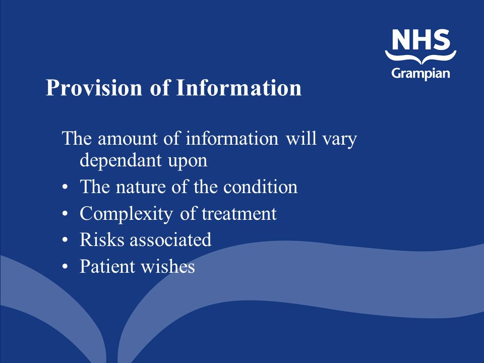 Provision of Information The amount of information will vary dependant upon The nature of the condition Complexity of treatment Risks associated Patient wishes