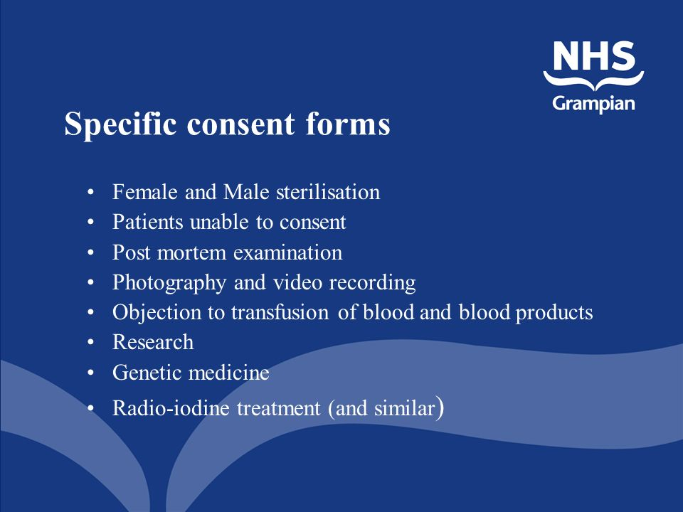 Specific consent forms Female and Male sterilisation Patients unable to consent Post mortem examination Photography and video recording Objection to transfusion of blood and blood products Research Genetic medicine Radio-iodine treatment (and similar )