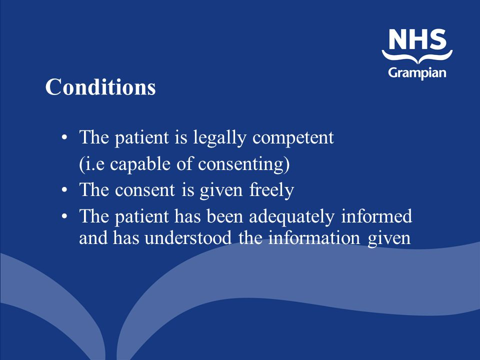 Conditions The patient is legally competent (i.e capable of consenting) The consent is given freely The patient has been adequately informed and has understood the information given