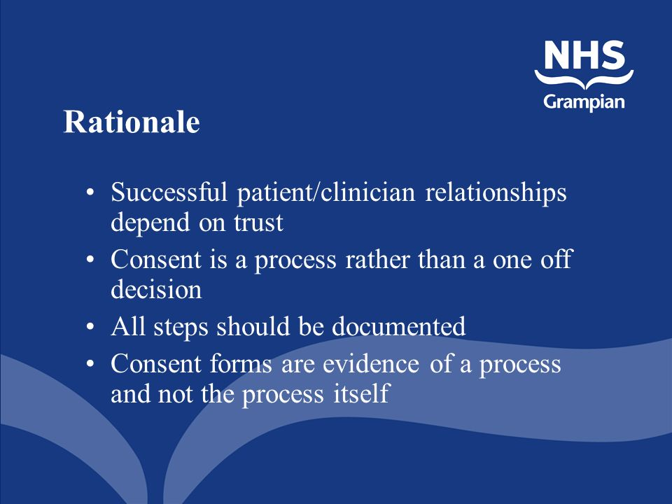 Rationale Successful patient/clinician relationships depend on trust Consent is a process rather than a one off decision All steps should be documented Consent forms are evidence of a process and not the process itself