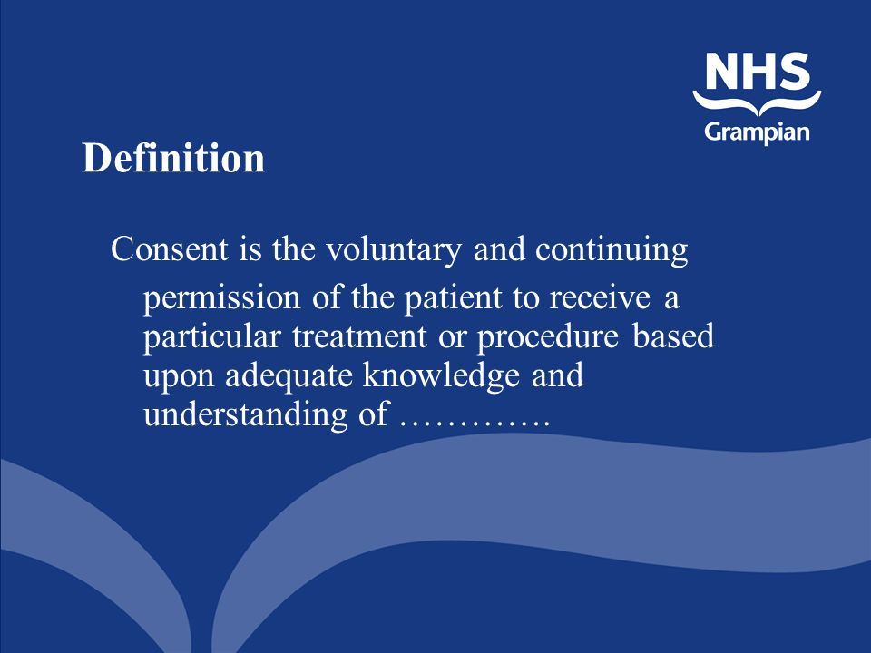 Definition Consent is the voluntary and continuing permission of the patient to receive a particular treatment or procedure based upon adequate knowledge and understanding of ………….