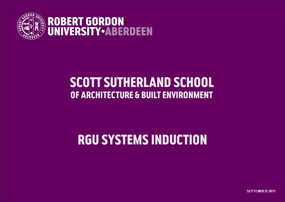 Scott Sutherland School of Architecture & Built Environment RGU Systems Induction SEPTEMBER 2011