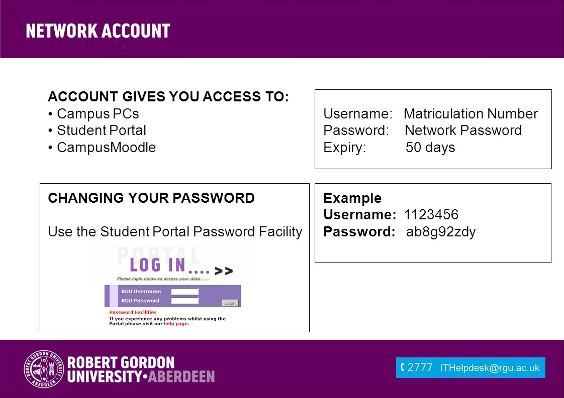Network Account ACCOUNT GIVES YOU ACCESS TO: Campus PCs Username: Matriculation Number Student Portal Password: Network Password CampusMoodle Expiry: 50 days CHANGING YOUR PASSWORDExample Username: Use the Student Portal Password FacilityPassword: ab8g92zdy
