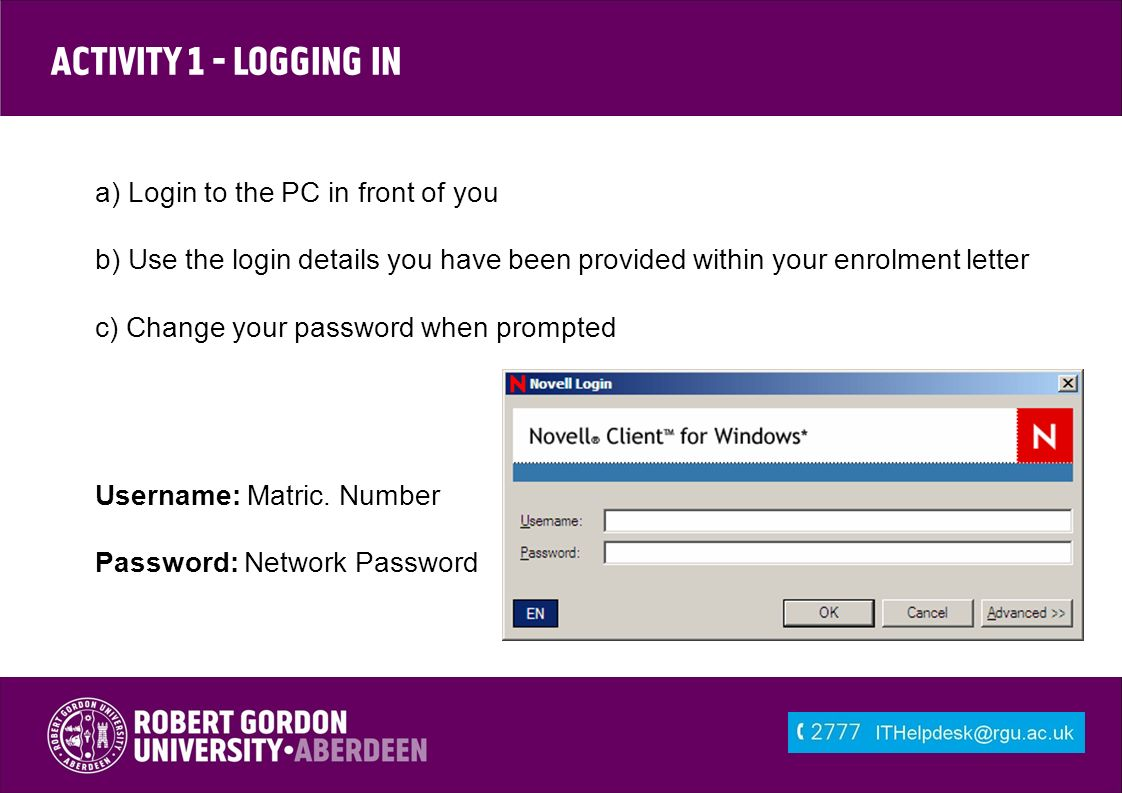 Activity 1 - Logging In a) Login to the PC in front of you b) Use the login details you have been provided within your enrolment letter c) Change your password when prompted Username: Matric.