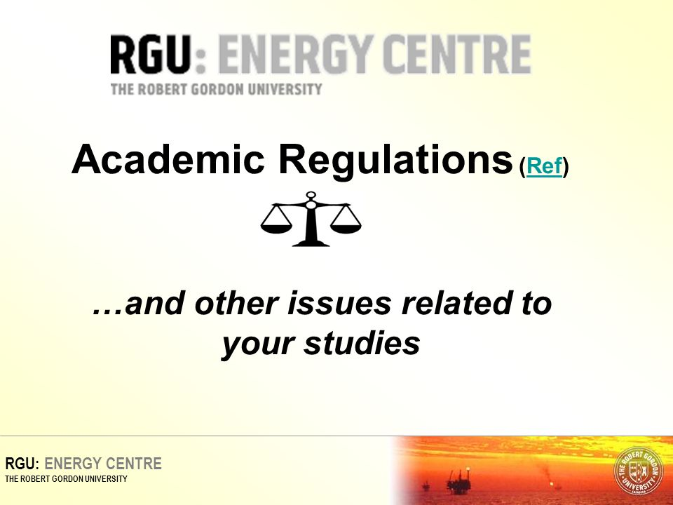 RGU: ENERGY CENTRE THE ROBERT GORDON UNIVERSITY Academic Regulations (Ref) …and other issues related to your studiesRef
