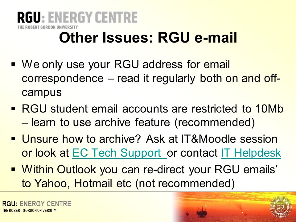 RGU: ENERGY CENTRE THE ROBERT GORDON UNIVERSITY Other Issues: RGU  We only use your RGU address for  correspondence – read it regularly both on and off- campus RGU student  accounts are restricted to 10Mb – learn to use archive feature (recommended) Unsure how to archive.
