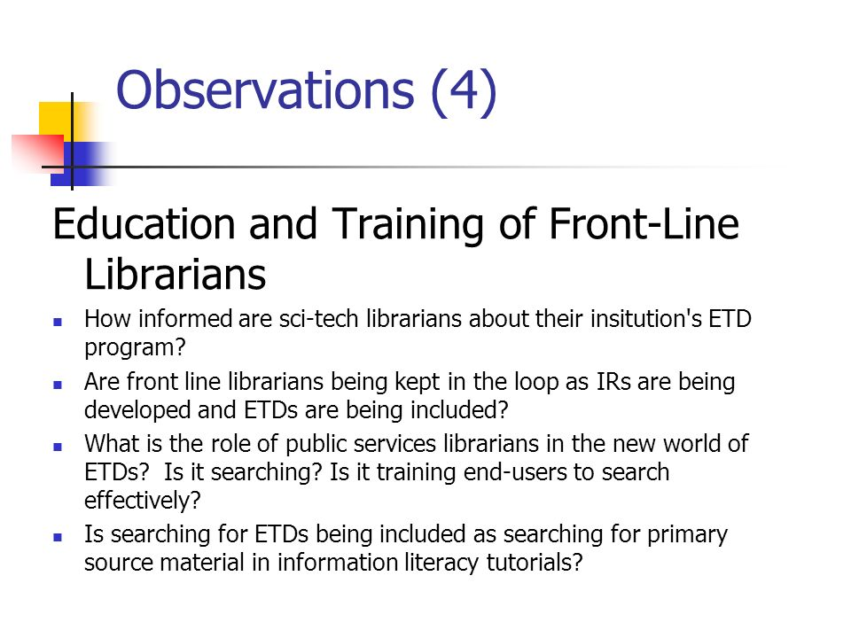 Observations (4) Education and Training of Front-Line Librarians How informed are sci-tech librarians about their insitution s ETD program.