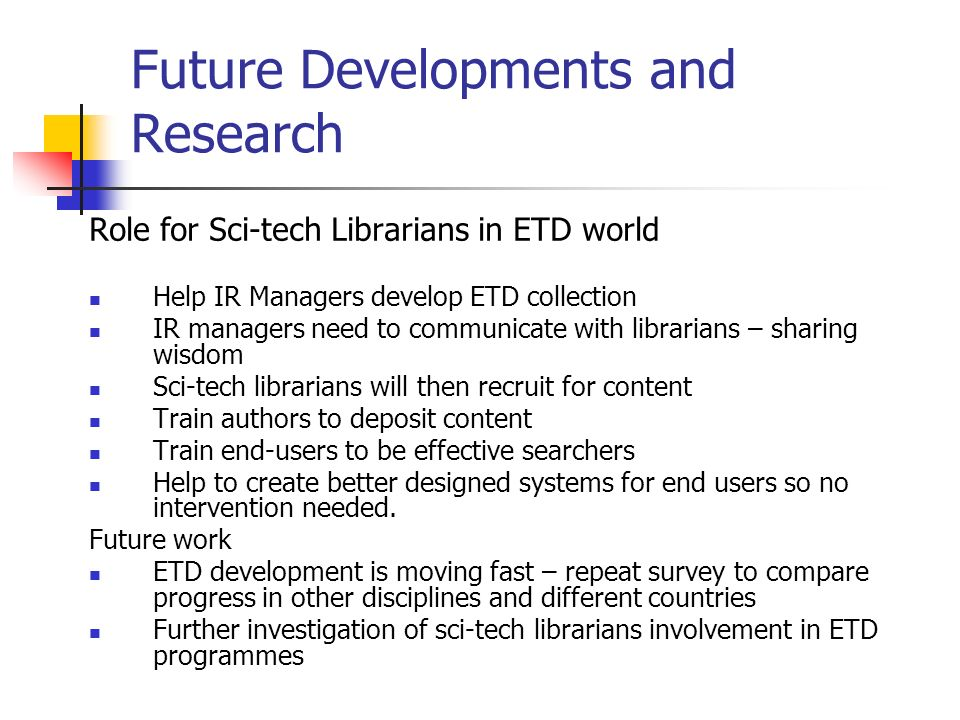 Future Developments and Research Role for Sci-tech Librarians in ETD world Help IR Managers develop ETD collection IR managers need to communicate with librarians – sharing wisdom Sci-tech librarians will then recruit for content Train authors to deposit content Train end-users to be effective searchers Help to create better designed systems for end users so no intervention needed.