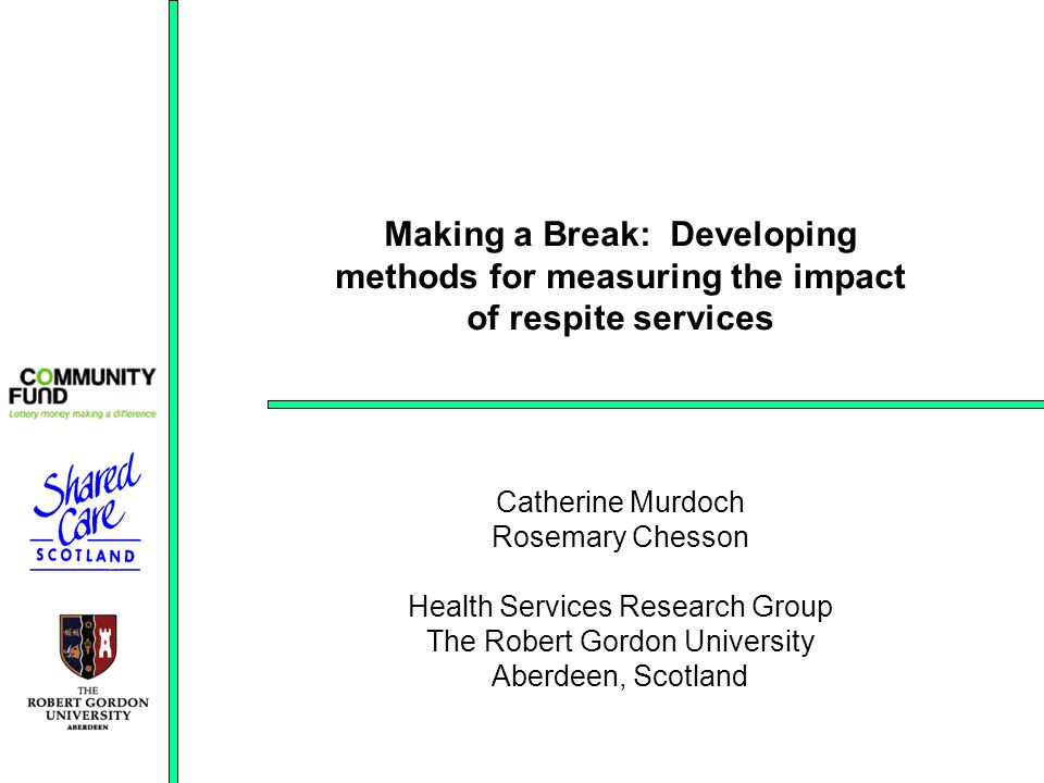 Making a Break: Developing methods for measuring the impact of respite services Catherine Murdoch Rosemary Chesson Health Services Research Group The Robert Gordon University Aberdeen, Scotland
