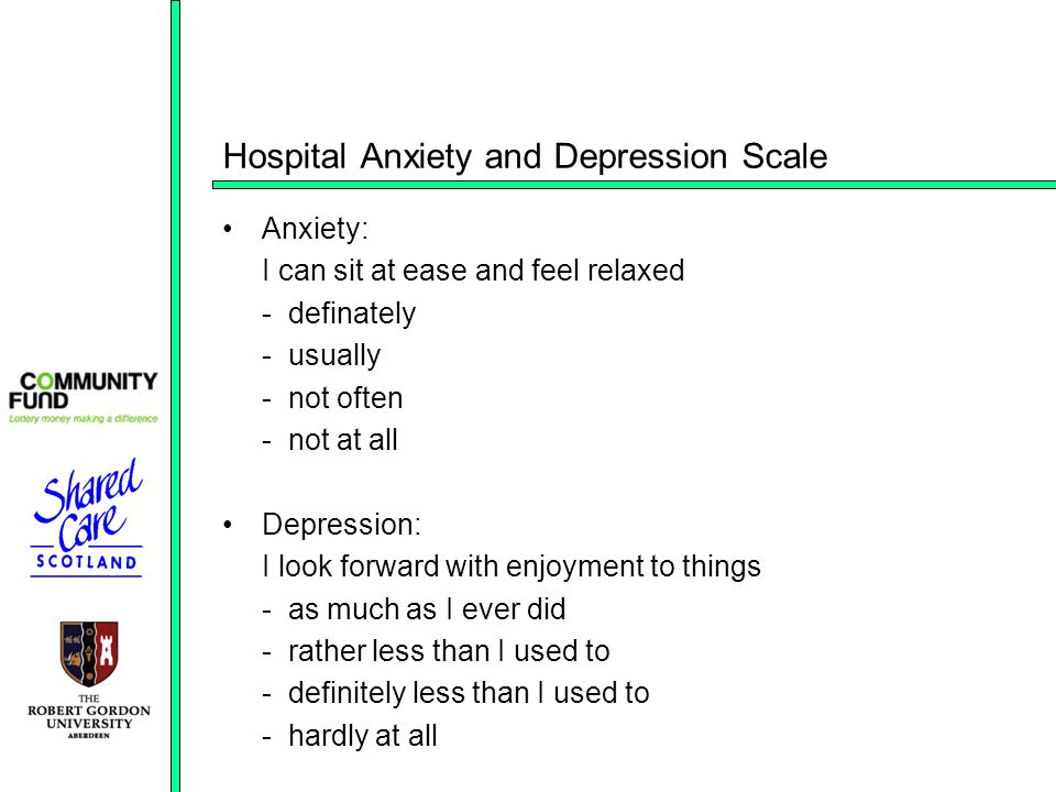 Hospital Anxiety and Depression Scale Anxiety: I can sit at ease and feel relaxed - definately - usually - not often - not at all Depression: I look forward with enjoyment to things - as much as I ever did - rather less than I used to - definitely less than I used to - hardly at all