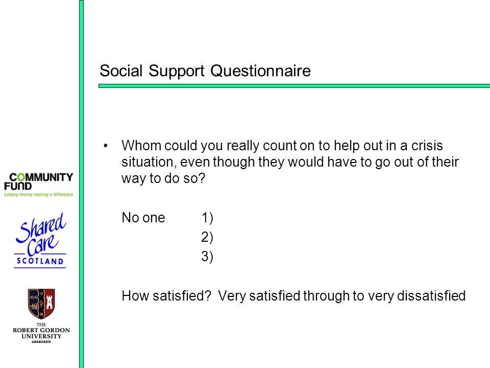 Social Support Questionnaire Whom could you really count on to help out in a crisis situation, even though they would have to go out of their way to do so.