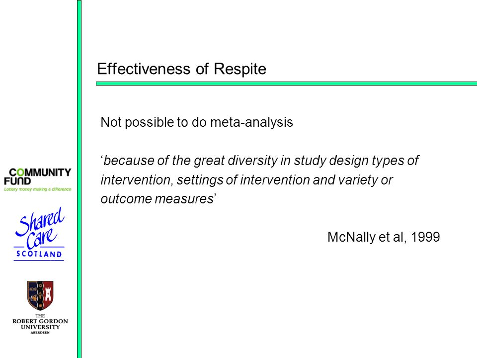 Effectiveness of Respite Not possible to do meta-analysis because of the great diversity in study design types of intervention, settings of intervention and variety or outcome measures McNally et al, 1999