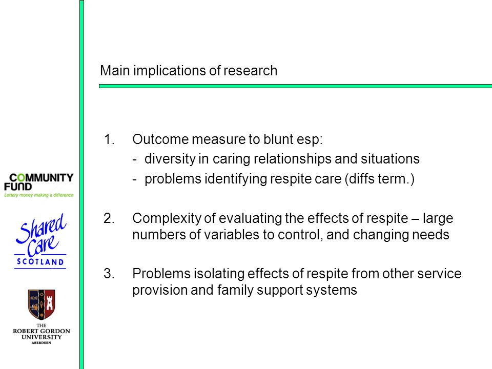 Main implications of research 1.Outcome measure to blunt esp: - diversity in caring relationships and situations - problems identifying respite care (diffs term.) 2.Complexity of evaluating the effects of respite – large numbers of variables to control, and changing needs 3.Problems isolating effects of respite from other service provision and family support systems