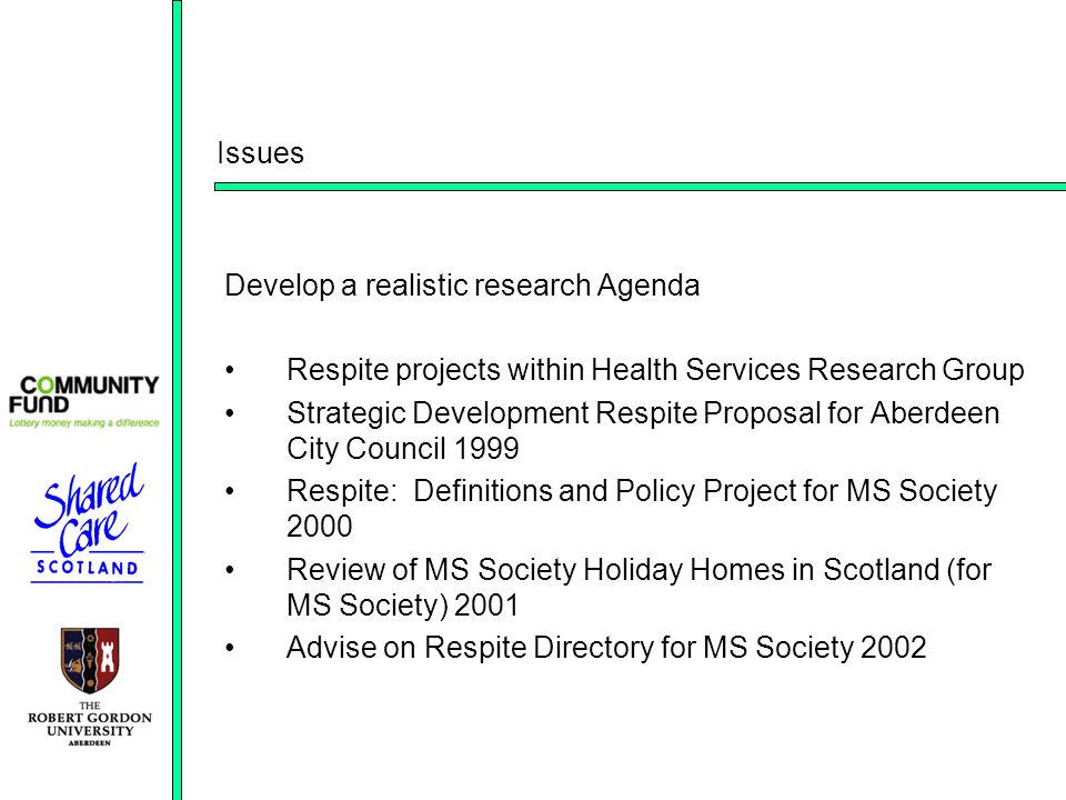 Issues Develop a realistic research Agenda Respite projects within Health Services Research Group Strategic Development Respite Proposal for Aberdeen City Council 1999 Respite: Definitions and Policy Project for MS Society 2000 Review of MS Society Holiday Homes in Scotland (for MS Society) 2001 Advise on Respite Directory for MS Society 2002