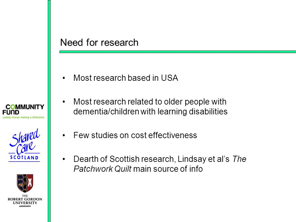 Need for research Most research based in USA Most research related to older people with dementia/children with learning disabilities Few studies on cost effectiveness Dearth of Scottish research, Lindsay et als The Patchwork Quilt main source of info