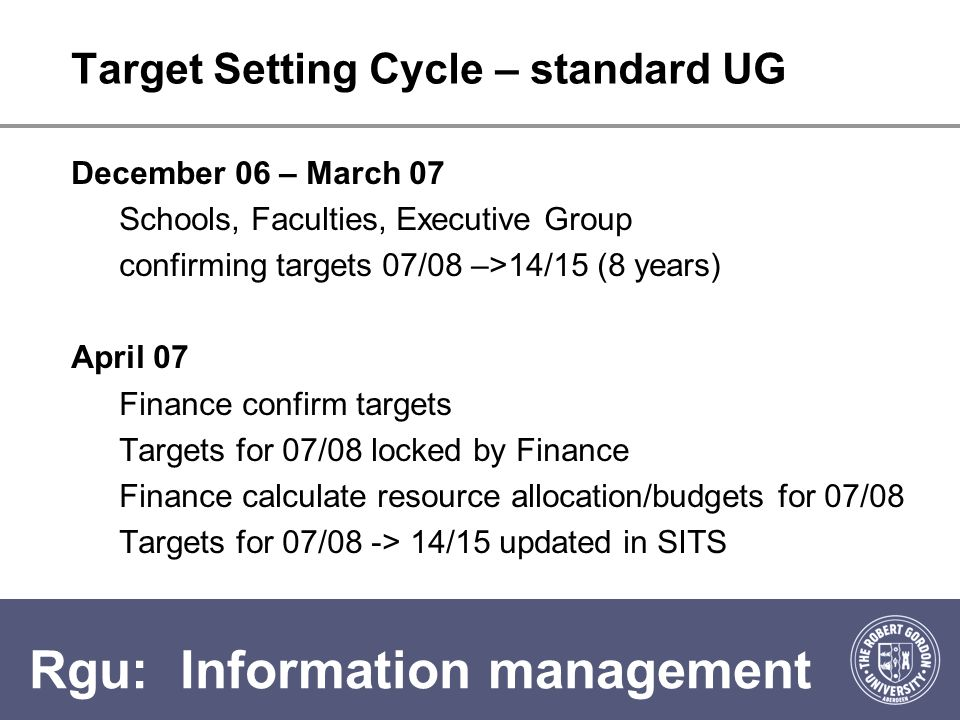 Rgu: Information management Target Setting Cycle – standard UG December 06 – March 07 Schools, Faculties, Executive Group confirming targets 07/08 –>14/15 (8 years) April 07 Finance confirm targets Targets for 07/08 locked by Finance Finance calculate resource allocation/budgets for 07/08 Targets for 07/08 -> 14/15 updated in SITS