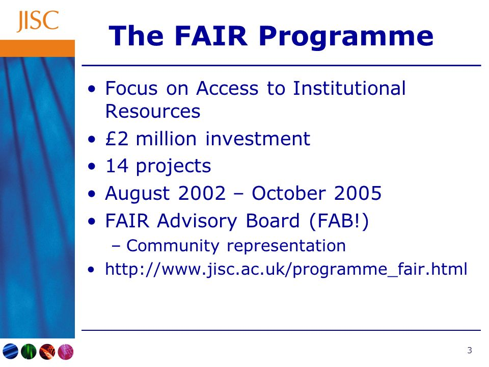 4 FAIR Objectives Investigate the deposit and disclosure of institutional assets Increase understanding of processes –Technical –Organisational –Cultural Contribute towards mechanisms and supporting services to allow the submission and sharing of content