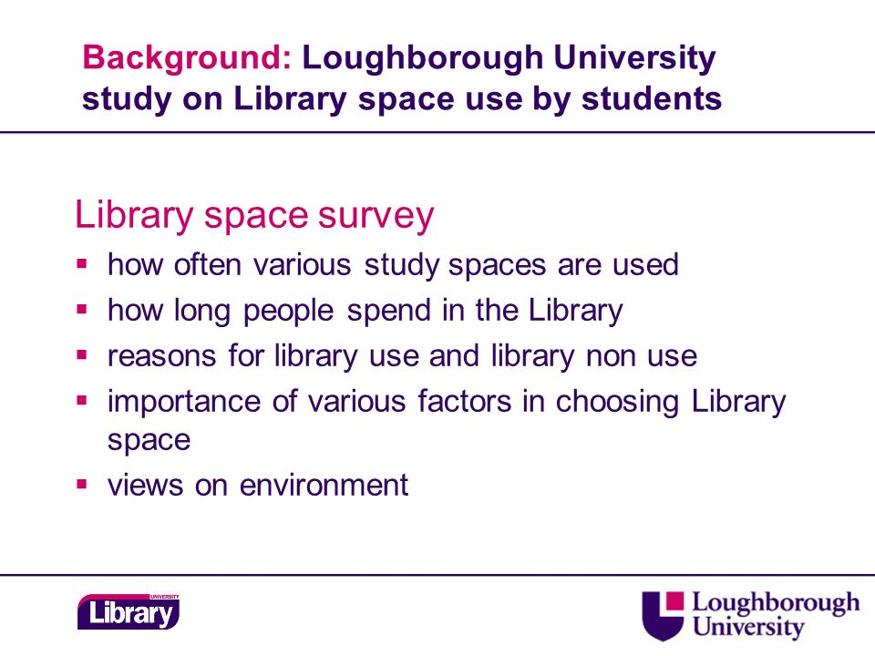 Background: Loughborough University study on Library space use by students Library space survey how often various study spaces are used how long people spend in the Library reasons for library use and library non use importance of various factors in choosing Library space views on environment