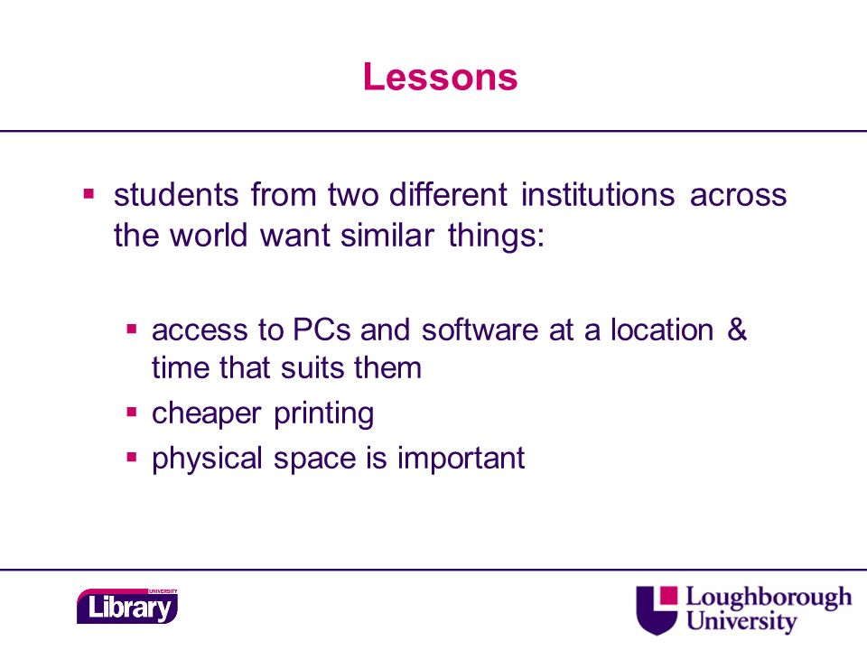 Lessons students from two different institutions across the world want similar things: access to PCs and software at a location & time that suits them cheaper printing physical space is important